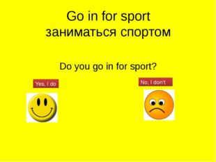 Go in for sport заниматься спортом Do you go in for sport? Yes, I do No, I do