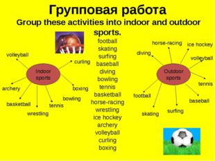Групповая работа Group these activities into indoor and outdoor sports. footb