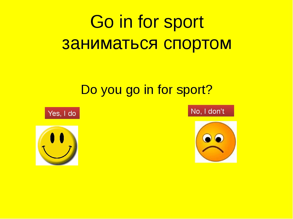 Go in for sport заниматься спортом Do you go in for sport? Yes, I do No, I do...