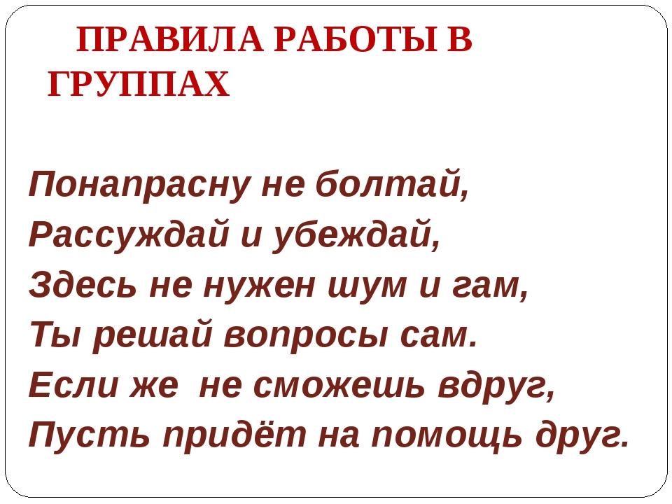 ПРАВИЛА РАБОТЫ В ГРУППАХ Понапрасну не болтай, Рассуждай и убеждай, Здесь не...
