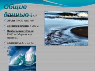 Общие данные : Площадь 178,68 млн. км² Объём 710,36 млн. км³ Средняя глубина: