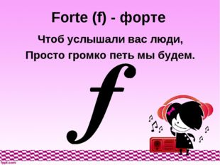 Forte (f) - форте Чтоб услышали вас люди, Просто громко петь мы будем.