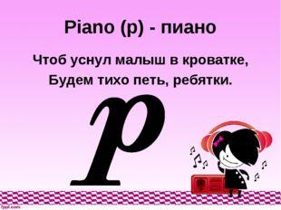 Piano (p) - пиано Чтоб уснул малыш в кроватке, Будем тихо петь, ребятки.