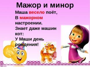 Мажор и минор Маша весело поёт, В мажорном настроении. Знает даже машин кот: