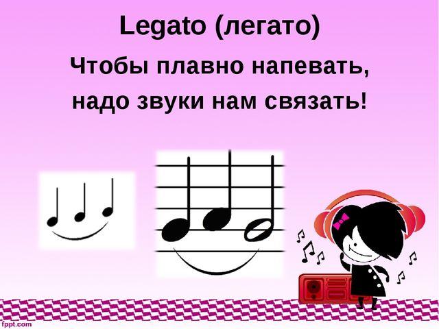 Legato (легато) Чтобы плавно напевать, надо звуки нам связать!