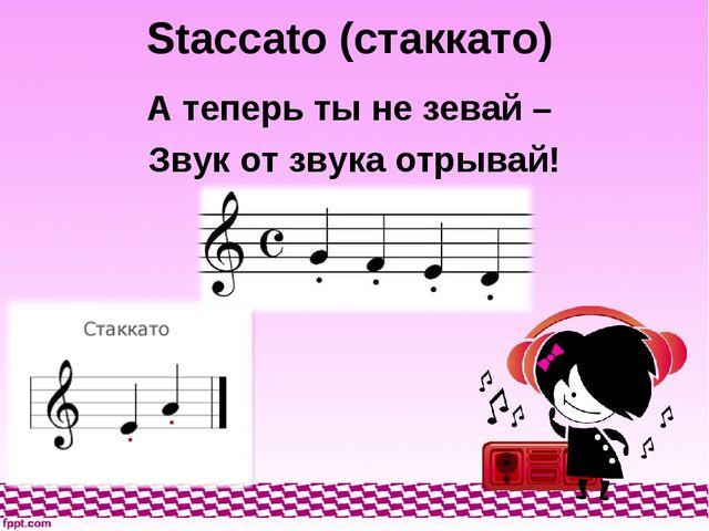 Staccato (стаккато) А теперь ты не зевай – Звук от звука отрывай!