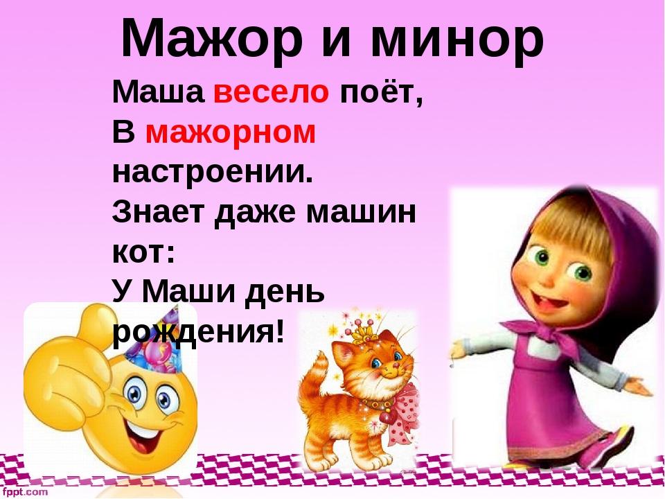 Мажор и минор Маша весело поёт, В мажорном настроении. Знает даже машин кот:...