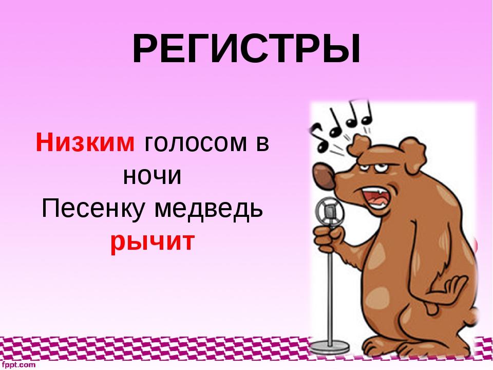 РЕГИСТРЫ Низким голосом в ночи Песенку медведь рычит