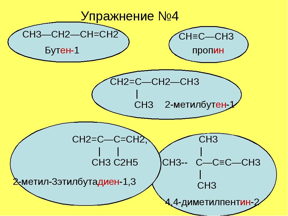 Упражнение №4 СН2=С—СН2—СН3 | CН3 СН2=С—С=СН2, СН3 | | | CH3 C2H5 CH3-- C—C≡C...