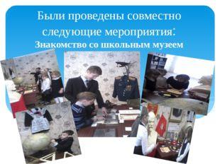 Были проведены совместно следующие мероприятия: Знакомство со школьным музеем