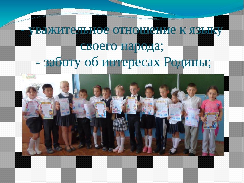 - уважительное отношение к языку своего народа; - заботу об интересах Родины;