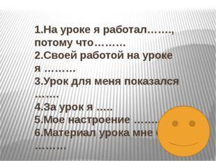 1.На уроке я работал……., потому что……… 2.Своей работой на уроке я ……… 3.Урок