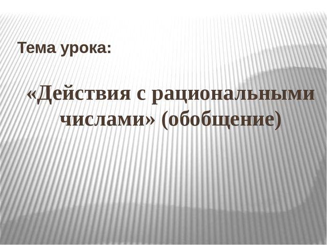 Тема урока: «Действия с рациональными числами» (обобщение)