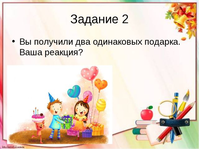 Задание 2 Вы получили два одинаковых подарка. Ваша реакция?