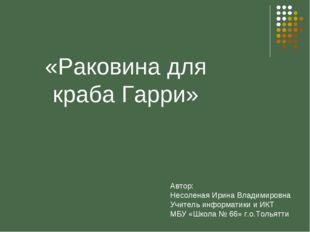 «Раковина для краба Гарри» Автор: Несоленая Ирина Владимировна Учитель инфор