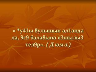 « *у41ы 8улышын ал1анда ла, 9с9 бала8ына я3шылы3 тел9р». ( Дюма.)