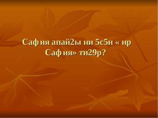Сафия апай2ы ни 5с5н « ир Сафия» ти29р?
