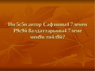 Ни 5с5н автор Сафияны4 7лемен Р9с9й 8алдаттарыны4 7леме мен9н ти4л9й?