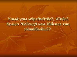 Уны4 улы м9рх9м9т8е2, й7н8е2 булып 76е7енд9 кем 19йепле тип уйлай8ыйы2?