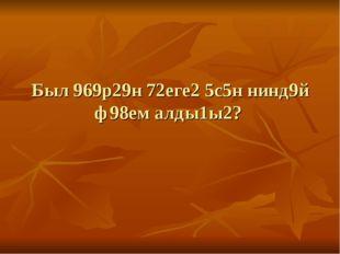 Был 969р29н 72еге2 5с5н нинд9й ф98ем алды1ы2?
