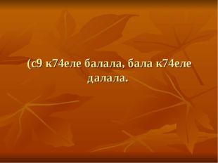 (с9 к74еле балала, бала к74еле далала.
