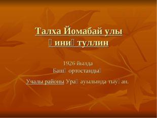 Талха Йомабай улы Ғиниәтуллин 1926 йылда Башҡортостандың Учалы районыУраҙ