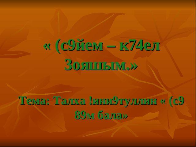 « (с9йем – к74ел 3ояшым.» Тема: Талха !ини9туллин « (с9 89м бала»