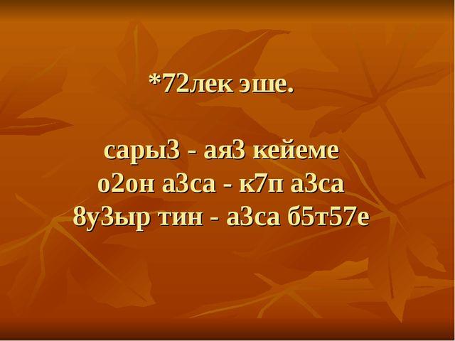 *72лек эше. сары3 - ая3 кейеме о2он а3са - к7п а3са 8у3ыр тин - а3са б5т57е