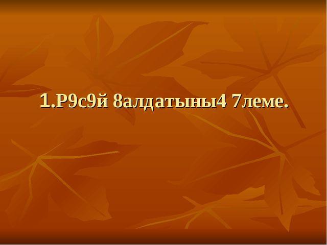 1.Р9с9й 8алдатыны4 7леме.