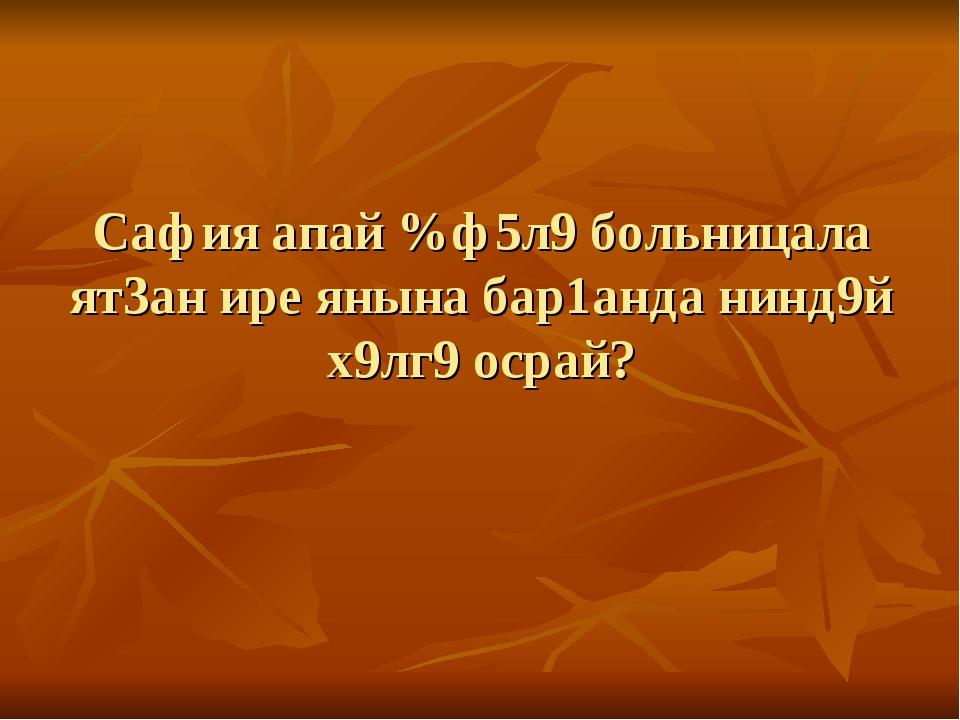Сафия апай %ф5л9 больницала ят3ан ире янына бар1анда нинд9й х9лг9 осрай?