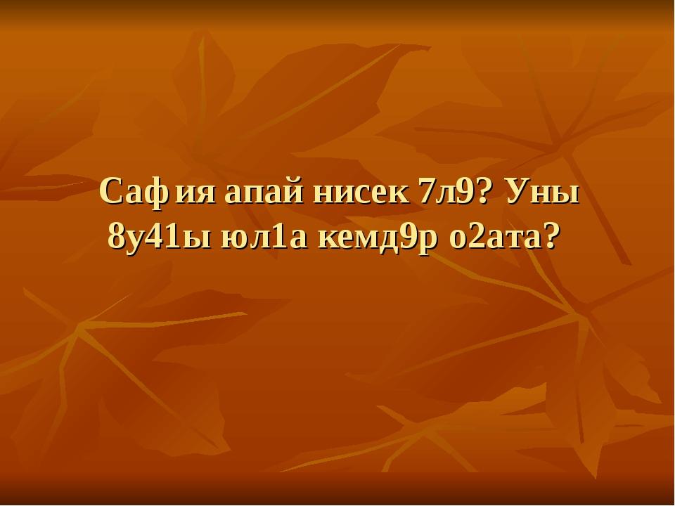 Сафия апай нисек 7л9? Уны 8у41ы юл1а кемд9р о2ата?