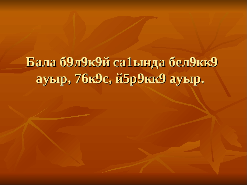 Бала б9л9к9й са1ында бел9кк9 ауыр, 76к9с, й5р9кк9 ауыр.