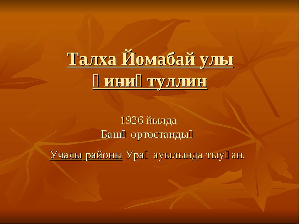 Талха Йомабай улы Ғиниәтуллин 1926 йылда Башҡортостандың Учалы районыУраҙ...