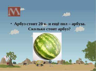Арбуз стоит 20 к. и ещё пол – арбуза. Сколько стоит арбуз?