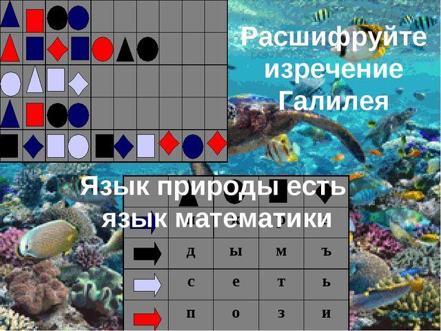 Расшифруйте изречение Галилея Язык природы есть язык математики...