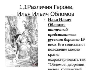1.1Различия Героев. Илья Ильич Обломов Илья Ильич Обломов — типичный представ