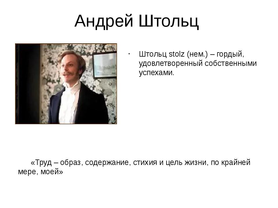 Андрей Штольц Штольц stolz (нем.) – гордый, удовлетворенный собственными успе...