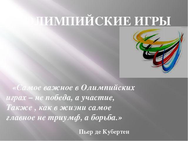 ОЛИМПИЙСКИЕ ИГРЫ «Самое важное в Олимпийских играх – не победа, а участие, Та...