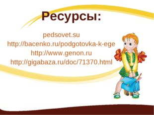 Ресурсы: pedsovet.su http://bacenko.ru/podgotovka-k-ege http://www.genon.ru