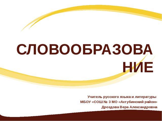 СЛОВООБРАЗОВАНИЕ Учитель русского языка и литературы МБОУ «СОШ № 3 МО «Ахтуби...