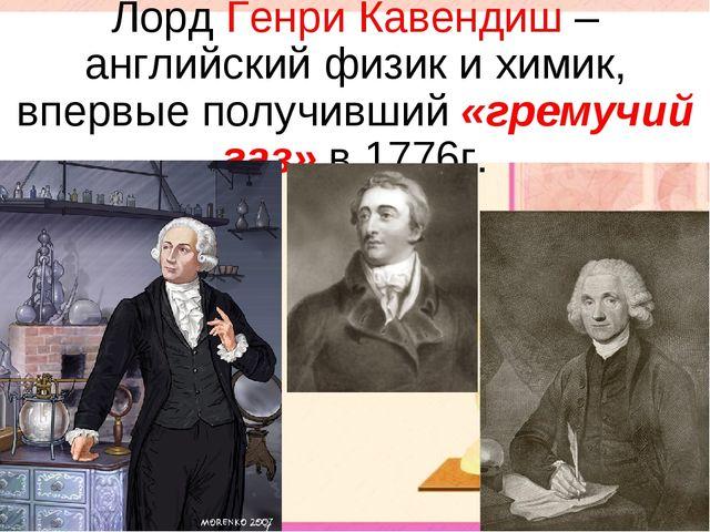 Лорд Генри Кавендиш – английский физик и химик, впервые получивший «гремучий...