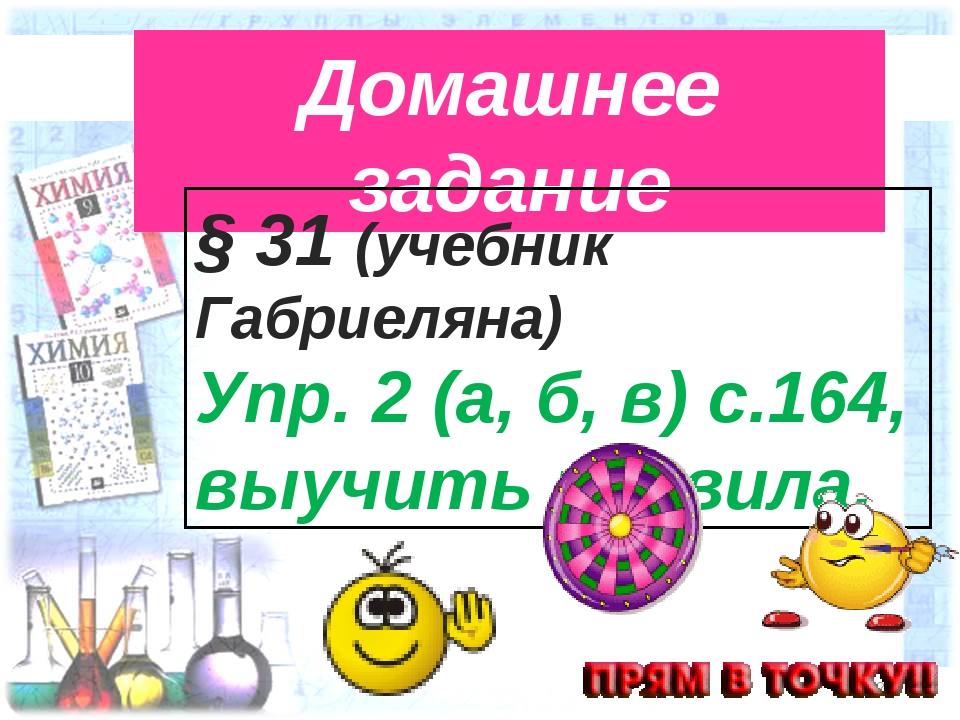 * Домашнее задание § 31 (учебник Габриеляна) Упр. 2 (а, б, в) с.164, выучить...