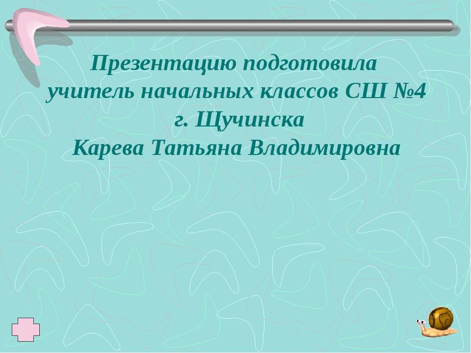 Презентацию подготовила учитель начальных классов СШ №4 г. Щучинска Карева Та...