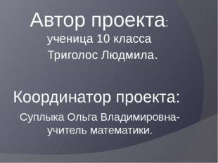Автор проекта: ученица 10 класса Триголос Людмила. Координатор проекта: Суплы