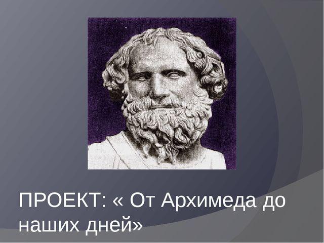 ПРОЕКТ: « От Архимеда до наших дней»