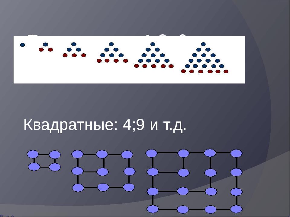 Треугольные: 1;3 ;6 и т.д. Квадратные: 4;9 и т.д.