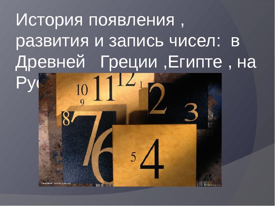 История появления , развития и запись чисел: в Древней Греции ,Египте , на Ру...