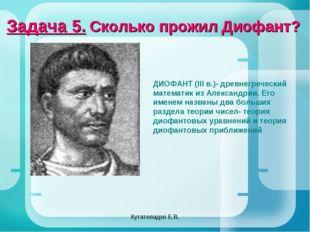 Кутателадзе Е.В. Задача 5. Сколько прожил Диофант? ДИОФАНТ (III в.)- древнегр
