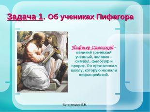 Кутателадзе Е.В. Задача 1. Об учениках Пифагора Пифагор Самосский – великий г