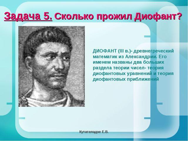 Кутателадзе Е.В. Задача 5. Сколько прожил Диофант? ДИОФАНТ (III в.)- древнегр...